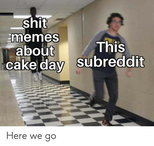 Memes, Reddit, and Shit: Shit  memes  about  This  cake day Subreddit Here we go