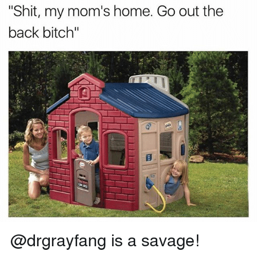 "Bitch, Moms, and Savage: ""Shit, my mom's home. Go out the  back bitch"" @drgrayfang is a savage!"