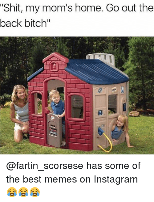 "Bitch, Instagram, and Memes: ""Shit, my mom's home. Go out the  back bitch"" @fartin_scorsese has some of the best memes on Instagram 😂😂😂"