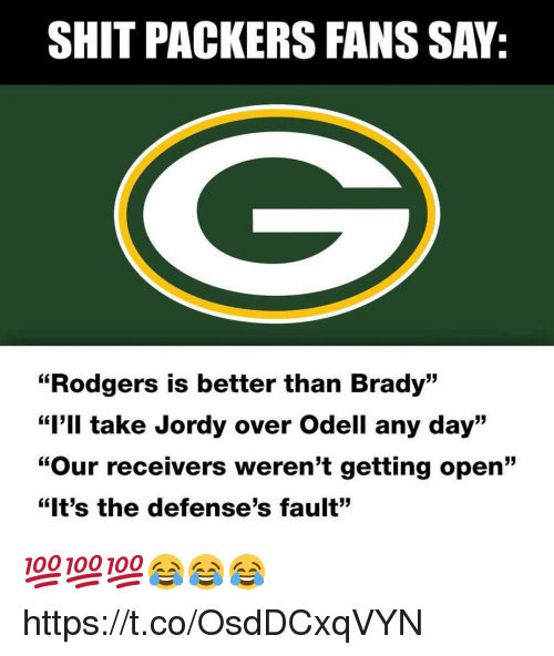"Shit, Packers, and Brady: SHIT PACKERS FANS SAY:  ""Rodgers is better than Brady""  ""I'll take Jordy over Odell any day""  ""Our receivers weren't getting open""  ""It's the defense's fault"" 💯💯💯😂😂😂 https://t.co/OsdDCxqVYN"