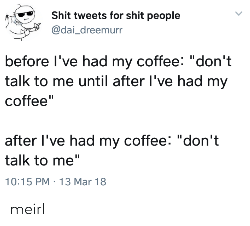 """Shit, Coffee, and MeIRL: Shit tweets for shit people  @dai_dreemurr  before l've had my coffee: """"don't  talk to me until after l've had my  coffee""""  after l've had my coffee: """"don't  talk to me""""  10:15 PM 13 Mar 18 meirl"""