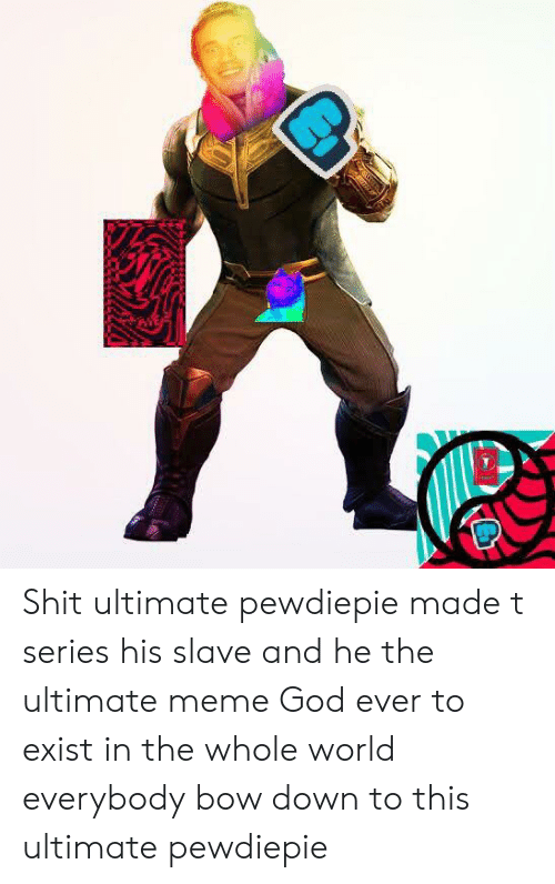 God, Meme, and Shit: Shit ultimate pewdiepie made t series his slave and he the ultimate meme God ever to exist in the whole world everybody bow down to this ultimate pewdiepie