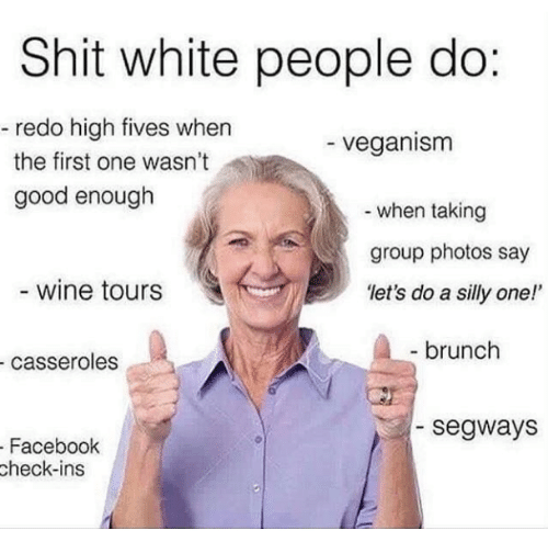 Facebook, Shit, and White People: Shit white people do:  redo high fives when  the first one wasn't  good enough  veganism  when taking  group photos say  let's do a silly one!  wine tours  brunch  casseroles  segways  Facebook  check-ins