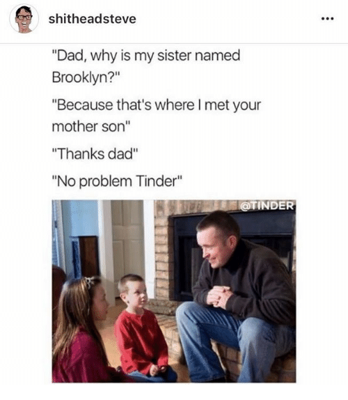 """Dad, Dank, and Tinder: shitheadsteve  """"Dad, why is my sister named  Brooklyn?""""  """"Because that's where I met your  mother son""""  Thanks dad""""  No problem Tinder  @TINDER"""