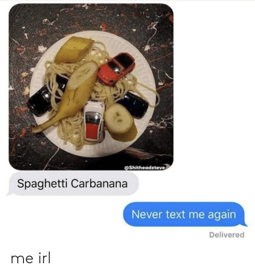 Spaghetti, Text, and Never: @Shitheadsteve  Spaghetti Carbanana  Never text me again  Delivered me irl