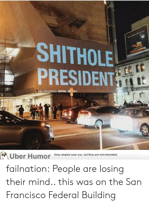 Sexy, Tumblr, and Blog: SHITHOLE  PRESIDENT  Sexy singles near you, but they are not interested failnation:  People are losing their mind.. this was on the San Francisco Federal Building