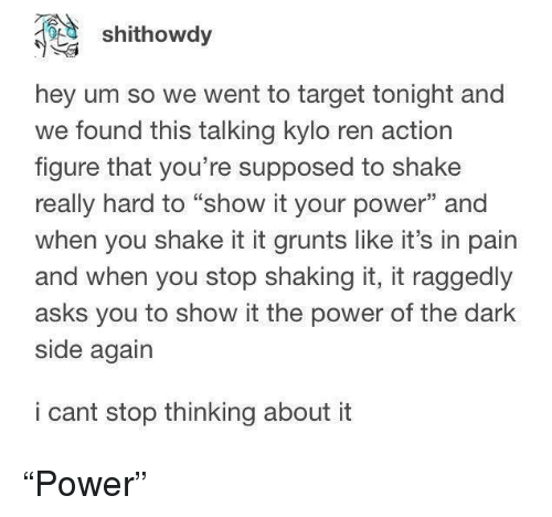 """Kylo Ren, Target, and Power: shithowdy  hey um so we went to target tonight and  we found this talking kylo ren action  figure that you're supposed to shake  really hard to """"show it your power"""" and  when you shake it it grunts like it's in pain  and when you stop shaking it, it raggedly  asks you to show it the power of the dark  side again  i cant stop thinking about it """"Power"""""""