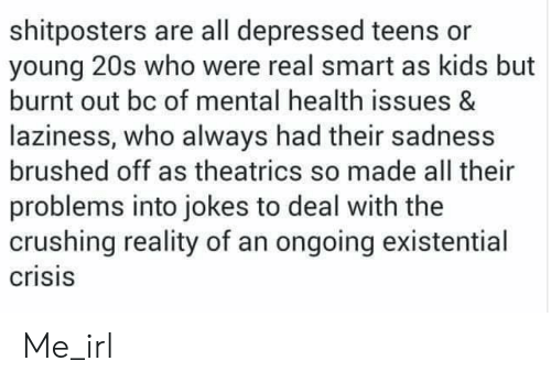 Jokes, Kids, and Laziness: shitposters are all depressed teens or  young 20s who were real smart as kids but  burnt out bc of mental health issues &  laziness, who always had their sadness  brushed off as theatrics so made all their  problems into jokes to deal with the  crushing reality of an ongoing existential  crisis Me_irl