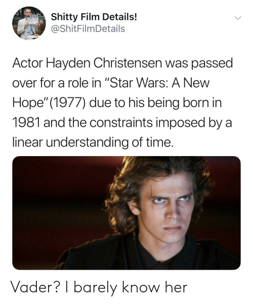 """Hayden Christensen, Star Wars, and Star: Shitty Film Details!  @ShitFilmDetails  Actor Hayden Christensen was passed  over for a role in """"Star Wars: A New  Hope"""" (1977) due to his being born in  1981 and the constraints imposed by a  linear understanding of time. Vader? I barely know her"""