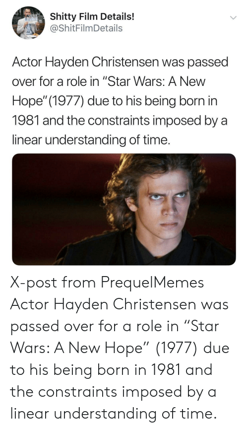 """Hayden Christensen, Star Wars, and Star: Shitty Film Details!  @ShitFilmDetails  Actor Hayden Christensen was passed  over for a role in """"Star Wars: A New  Hope"""" (1977) due to his being born in  1981 and the constraints imposed by a  linear understanding of time. X-post from PrequelMemes Actor Hayden Christensen was passed over for a role in """"Star Wars: A New Hope"""" (1977) due to his being born in 1981 and the constraints imposed by a linear understanding of time."""