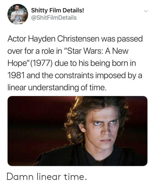 "Hayden Christensen, Star Wars, and Star: Shitty Film Details!  @ShitFilmDetails  Actor Hayden Christensen was passed  over for a role in ""Star Wars: A New  Hope"" (1977) due to his being born in  1981 and the constraints imposed by a  linear understanding of time. Damn linear time."