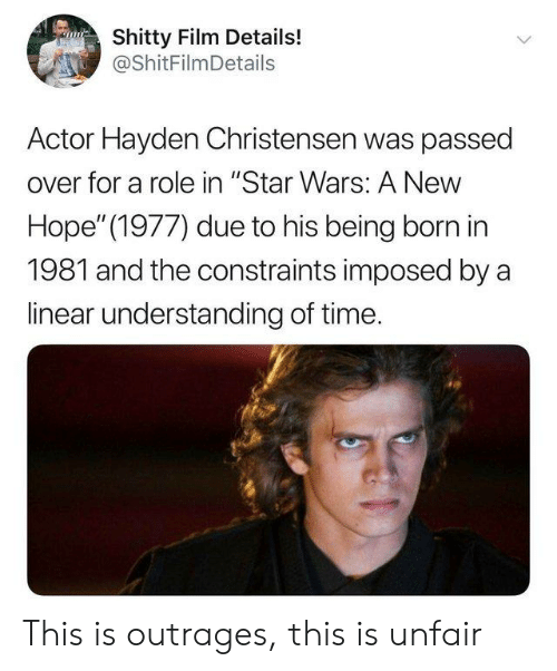 "Hayden Christensen, Reddit, and Star Wars: Shitty Film Details!  @ShitFilmDetails  Actor Hayden Christensen was passed  over for a role in ""Star Wars: A New  Hope"" (1977) due to his being born in  1981 and the constraints imposed by a  linear understanding of time. This is outrages, this is unfair"
