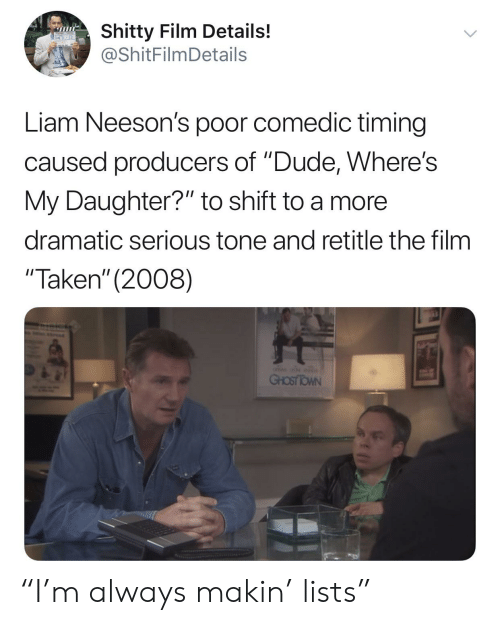 "Dude, Taken, and Film: Shitty Film Details!  @ShitFilmDetails  Liam Neeson's poor comedic timing  caused producers of ""Dude, Where's  My Daughter?"" to shift to a more  dramatic serious tone and retitle the film  ""Taken"" (2008) ""I'm always makin' lists"""