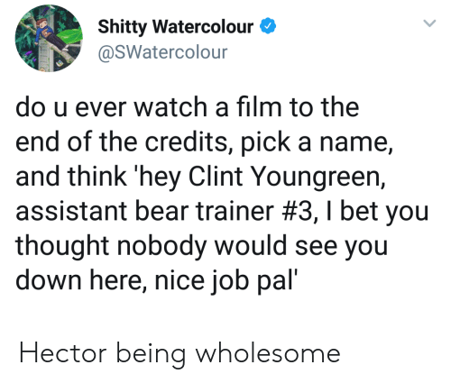 I Bet, Bear, and Watch: Shitty Watercolour  @SWatercolour  do u ever watch a film to the  end of the credits, pick a name  and think 'hey Clint Youngreen,  assistant bear trainer #3 , I bet you  thought nobody would see you  down here, nice job pal' Hector being wholesome