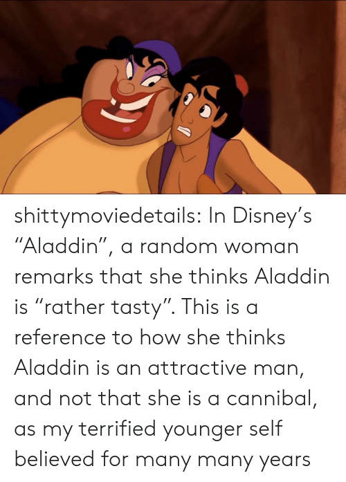 "Aladdin, Disney, and Tumblr: shittymoviedetails: In Disney's ""Aladdin"", a random woman remarks that she thinks Aladdin is ""rather tasty"". This is a reference to how she thinks Aladdin is an attractive man, and not that she is a cannibal, as my terrified younger self believed for many many years"