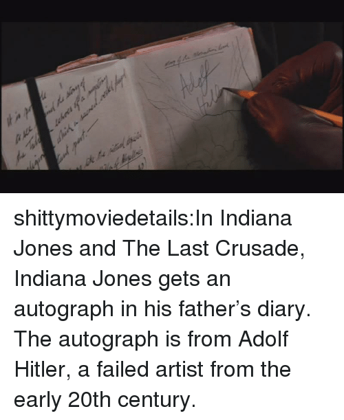 Tumblr, Blog, and Hitler: shittymoviedetails:In Indiana Jones and The Last Crusade, Indiana Jones gets an autograph in his father's diary. The autograph is from Adolf Hitler, a failed artist from the early 20th century.