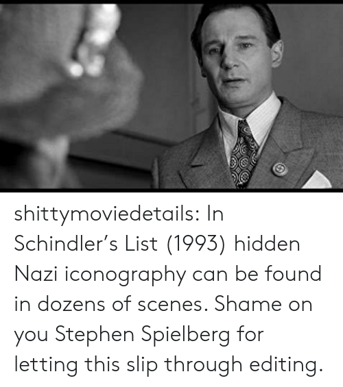 Stephen, Tumblr, and Blog: shittymoviedetails:  In Schindler's List (1993) hidden Nazi iconography can be found in dozens of scenes. Shame on you Stephen Spielberg for letting this slip through editing.