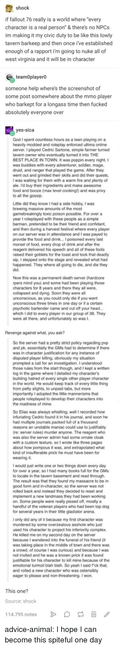 """Advice, Be Like, and Books: shock  if fallout 76 really is a world where """"every  character is a real person"""" & there's no NPCs  im making it my civic duty to be like this lowly  tavern barkeep and then once i've established  enough of a rapport i'm going to nuke all of  west virginia and it will be in character  teamOplayerO  someone help where's the screenshot of  some post somewhere about the mmo player  who barkept for a longass time then fucked  absolutely everyone over  yes-sica  God I spent countless hours as a teen playing on a  heavily modded and roleplay enforced ultima online  server. I played Cedric Sartone, simple farmer turned  tavern owner who eventually turned it into THE  BEST PLACE IN TOWN. It was poppin every night, I  was buddies with every adventurer, soldier, mage  druid, and ranger that played the game. After they  went out and grinded their skills and did their quests,  I was waiting for them with a warm fire and plenty of  ale. I'd buy their ingredients and make awesome  food and booze (max level cooking!) and was privy  to all the gossip.  Little did they know I had a side hobby, I was  brewing massive amounts of the most  gamebreakingly toxic poison possible. For over a  year I roleplayed with these people as a simple  barman, pretended to be their friend and confidant  and then during a harvest festival where every player  on our server was in attendance and I was payed to  provide the food and drink... I poisoned every last  morsel of food, every drop of drink and after the  reagent delivered his speech and all of these fools  raised their goblets for the toast and took that deadly  sip, I stepped onto the stage and revealed what had  happened. They where all going to die, and die they  did.  Now this was a permanent death server (hardcore  rpers mind you) and some had been playing those  characters for 8 years and there they all were  collapsed and dying. Soon they were all  unconscious, as you could only die if you went  unconscious thr"""