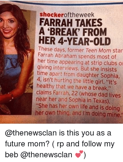 "Dad, Farrah Abraham, and Future: shockeroftheweek  FARRAH TAKES  A 'BREAK' FROM  HER 4-YEAR-OLD  These days, former Teen Mom star  Farrah Abraham spends most of  her time appearing at strip clubs o  giving interviews. But she insists  time apart from daughter Sophia  4, isn't hurting the little girl. ""It's  healthy that we have a break,""  claims Farrah, 22 (whose dad lives  near her and Sophia in Texas).  ""She has her own life and is doing  her own thing, and I'm doing mine @thenewsclan is this you as a future mom? ( rp and follow my beb @thenewsclan 💕)"