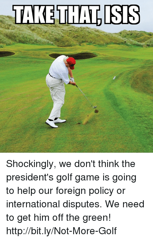 Memes, Game, and Golf: Shockingly, we don't think the president's golf game is going to help our foreign policy or international disputes.  We need to get him off the green! ⇢ ⇢ ⇢ http://bit.ly/Not-More-Golf