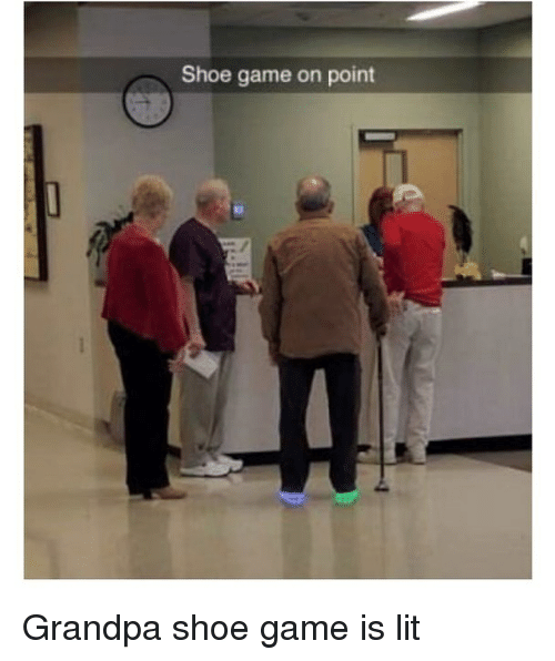 Lit, Memes, and Grandpa: Shoe game on point Grandpa shoe game is lit