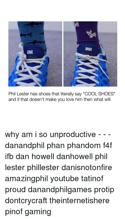 "Memes, 🤖, and Ifb: SHOES  COOL  Phil Lester has shoes that literally say ""COOL SHOES""  and if that doesn't make you love him then what will why am i so unproductive - - - danandphil phan phandom f4f ifb dan howell danhowell phil lester phillester danisnotonfire amazingphil youtube tatinof proud danandphilgames protip dontcrycraft theinternetishere pinof gaming"