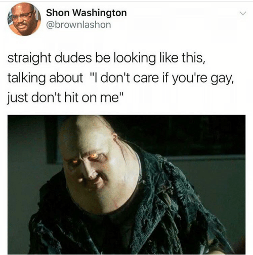 "Looking, Washington, and Gay: Shon Washington  @brownlashon  straight dudes be looking like this,  talking about ""I don't care if you're gay,  just don't hit on me"""