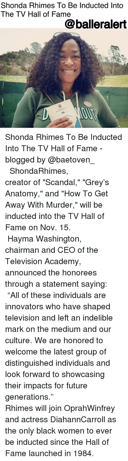 "Future, Memes, and Academy: Shonda Rhimes To Be Inducted Into  The TV Hall of Fame  @balleralert Shonda Rhimes To Be Inducted Into The TV Hall of Fame - blogged by @baetoven_ ⠀⠀⠀⠀⠀⠀⠀ ⠀⠀⠀⠀⠀⠀⠀ ⠀⠀⠀⠀⠀⠀⠀ ShondaRhimes, creator of ""Scandal,"" ""Grey's Anatomy,"" and ""How To Get Away With Murder,"" will be inducted into the TV Hall of Fame on Nov. 15. ⠀⠀⠀⠀⠀⠀⠀ ⠀⠀⠀⠀⠀⠀⠀ ⠀⠀⠀⠀⠀⠀⠀ Hayma Washington, chairman and CEO of the Television Academy, announced the honorees through a statement saying: ⠀⠀⠀⠀⠀⠀⠀ ""All of these individuals are innovators who have shaped television and left an indelible mark on the medium and our culture. We are honored to welcome the latest group of distinguished individuals and look forward to showcasing their impacts for future generations."" ⠀⠀⠀⠀⠀⠀⠀ ⠀⠀⠀⠀⠀⠀⠀ ⠀⠀⠀⠀⠀⠀⠀ Rhimes will join OprahWinfrey and actress DiahannCarroll as the only black women to ever be inducted since the Hall of Fame launched in 1984."