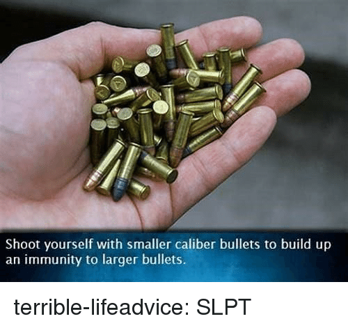 Tumblr, Blog, and Com: Shoot yourself with smaller caliber bullets to build up  an immunity to larger bullets. terrible-lifeadvice:  SLPT
