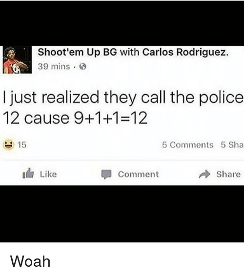 Funny, Police, and The Police: Shoot'em Up BG with Carlos Rodriguez.  39 mins 8  I just realized they call the police  12 cause 9-1-1-12  15  5 Comments 5 Sha  Like  Share  Comment Woah