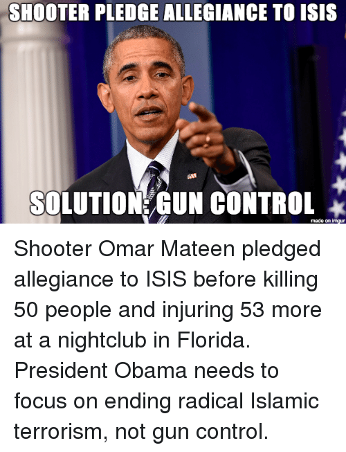 Guns, Isis, and Obama: SHOOTER PLEDGE ALLEGIANCE TO ISIS  SOLUTION GUN CONTROL  made on imgur Shooter Omar Mateen pledged allegiance to ISIS before killing 50 people and injuring 53 more at a nightclub in Florida. President Obama needs to focus on ending radical Islamic terrorism, not gun control.