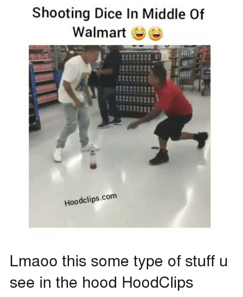 Shooting Dice In Middle Of Walmart Hoodclipscom Lmaoo This Some Type