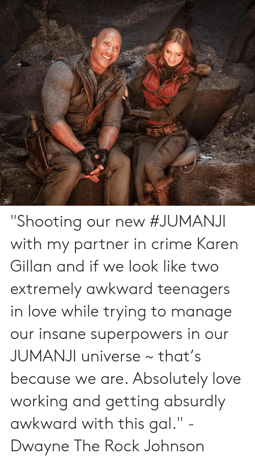 "Crime, Love, and Memes: ""Shooting our new #JUMANJI with my partner in crime Karen Gillan and if we look like two extremely awkward teenagers in love while trying to manage our insane superpowers in our JUMANJI universe ~ that's because we are. Absolutely love working and getting absurdly awkward with this gal."" - Dwayne The Rock Johnson"