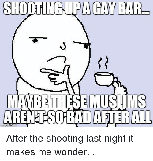 Upas, Wonder, and Im Going to Hell for This: SHOOTING-UPA GAY BAR  MAWBIE THESE MUSTIMS  ARENETSO BADAFTERALL After the shooting last night it makes me wonder...