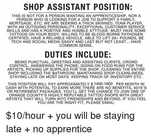 Family, Food, and Phone: SHOP ASSISTANT POSITION:  THIS IS NOT FOR A PERSON WANTING AN APPRENTICESHIP, NOR A  PERSON WHO IS LOOKING FOR A JOB TO SUPPORT A FAMILY  MORTGAGE, ETC. WE ARE SEEKING A THICK SKINNED, TEAM PLAYER,  WITH AN OUTGOING PERSONALITY, EXCEPTIONAL CUSTOMER SERVICE  SKILLS AND HAS A POSITIVE AND HUMBLE ATTITUDE. MUST HAVE SOME  TATTOOS ON YOUR BODY, WILLING TO BE BLOOD BORNE PATHOGEN  CERTIFIED, HAVE A RELIABLE VEHICLE, ABLE TO LIFT 30+ POUNDS, BE  TECH AND SOCIAL MEDIA SAAVY AND LAST BUT NOT LEAST... HAVE  COMMON SENSE.  DUTIES INCLUDE:  BEING PUNCTUAL, GREETING AND ASSISTING CLIENTS, CROWD  CONTROL, ANSWERING THE PHONE, GOING ON FOOD RUNS FOR THE  ARTISTS, PICKING UP SUPPLIES FOR THE SHOP, CLEANING THE ENTIRE  SHOP INCLUDING THE BATHROOM, MAINTAINING SHOP CLEANLINESS,  STAYING LATE ON MOST DAYS. KEEPING TRACK OF INVENTORY ETC  THIS POSITION WILL PAY APPROXIMATELY $ 1400-1600 PER MONTH IN  CASH WITH POTENTIAL TO EARN MORE.THERE ARE NO BENEFITS, 401K'S  OR RETIREMENT PACKAGES. YOU'LL GET THE CHANCE TO JOIN ONE OF  ORANGE COUNTY'S HIGHLY REPUTABLE TATTOO SHOPS WITH GREAT  ARTISTS THAT WILL TURN INTO FRIENDSHIPS AND BEYOND. IF YOU FEEL  YOU ARE THE RIGHT FIT, PLEASE EMAIL: $10/hour + you will be staying late + no apprentice