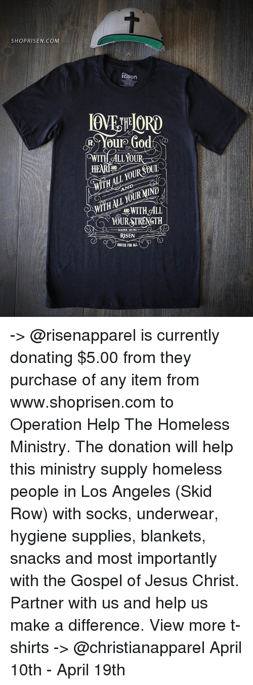 Homeless, Jesus, and Memes: SHOP RISEN. COM  Risen  ORTO  Your Go  odA  HEARTL  YOUR SOUL  THALL RNIND  HNI  WITH ALL  YOURSTRENGTH  MARK 1230  RISEN  UNITED FOR ALL -> @risenapparel is currently donating $5.00 from they purchase of any item from www.shoprisen.com to Operation Help The Homeless Ministry. The donation will help this ministry supply homeless people in Los Angeles (Skid Row) with socks, underwear, hygiene supplies, blankets, snacks and most importantly with the Gospel of Jesus Christ. Partner with us and help us make a difference. View more t-shirts -> @christianapparel April 10th - April 19th