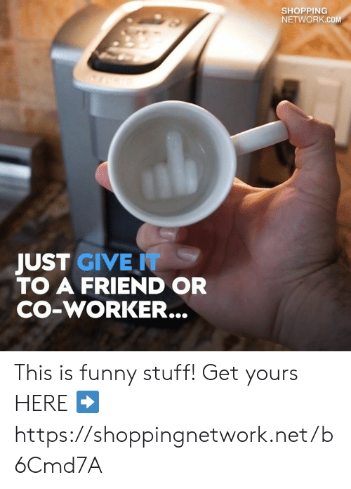 Funny, Memes, and Shopping: SHOPPING  NETWORK.COM  JUST GIVE T  TO A FRIEND OR  CO-WORKER... This is funny stuff! Get yours HERE ➡️ https://shoppingnetwork.net/b6Cmd7A