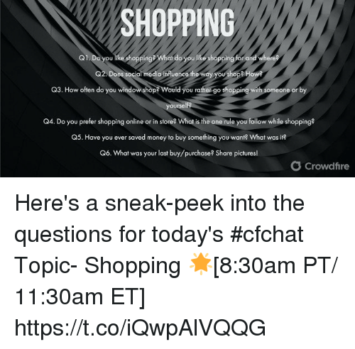 Memes, Money, and Shopping: SHOPPING  Q1. Do you like shoppinge Whai do you like shopping for and where  G2. Does social medio infuenco the way you shope How  Q3. How often do you windowshop Would you rather go shopping with someone or by  ourse  Q4. Do you prefer shopping online or in store? What is the one rule you follow while shopping?  ave you ever saved money to  Q6. What was your last buy/purchase? Share pictures!  O Crowdfire Here's a sneak-peek into the questions for today's #cfchat Topic- Shopping 🌟[8:30am PT/ 11:30am ET] https://t.co/iQwpAlVQQG