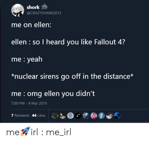 Fallout 4, Omg, and Yeah: shork  @CRAZYSHARK2013  me on ellen:  ellen so I heard you like Fallout 4?  me yeah  *nuclear sirens go off in the distance*  me omg ellen you didn't  7:09 PM -4 Mar 2019  7 Retweets 44 Likes me🚀irl : me_irl