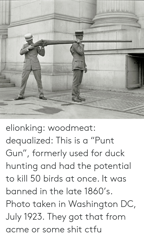 """Ctfu, Gif, and Taken: SHORPY elionking:  woodmeat:  dequalized: This is a """"Punt Gun"""", formerly used for duck hunting and had the potential to kill 50 birds at once. It was banned in the late 1860's. Photo taken in Washington DC, July 1923.  They got that from acme or some shit ctfu"""