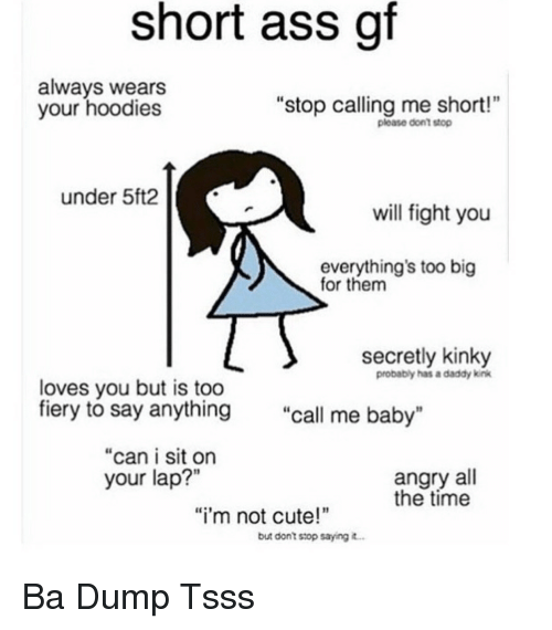 """Ass, Cute, and Time: short ass gf  always wears  your hoodies  """"stop calling me short!""""  ploase dont stop  under 5ft2  will fight you  everything's too big  for them  secretly kinky  probably has a daddy kink  loves you but is too  fiery to say anythin  g """"call me baby""""  """"can i sit on  angry all  the time  your lap?""""  """"i'm not cute!  but dont stop saying Ba Dump Tsss"""