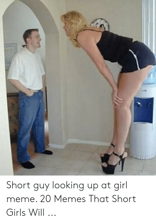 Short Guy Looking Up At Girl Meme 20 Memes That Short Girls Will Girls Meme On Me Me
