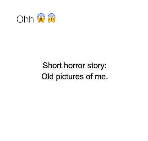 Memes, Pictures, and Old: Short horror story:  Old pictures of me.