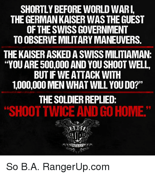 "Memes, World, and Military: SHORTLY BEFORE WORLD WARI,  THE GERMANKAISER WAS THE GUEST  OF THESWISSGOVERNMENT  TO OBSERVE MILITARY MANEUVERS  THE KAISERASKEDASWISSMILITIAMANC  ""YOU ARE 500,000 AND YOU SHOOT WELL,  BUT IF WE ATTACK WITH  1,000,000 MEN WHAT WILL YOUDO?""  THE SOLDIERREPLIED:  SHOOT TWICE AND GOHOME So B.A.  RangerUp.com"