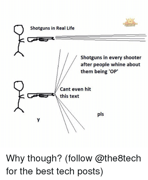 Life, Memes, and Best: Shotguns in Real Life  Shotguns in every shooter  after people whine about  them being 'OP'  Cant even hit  GGER this text  pls Why though? (follow @the8tech for the best tech posts)