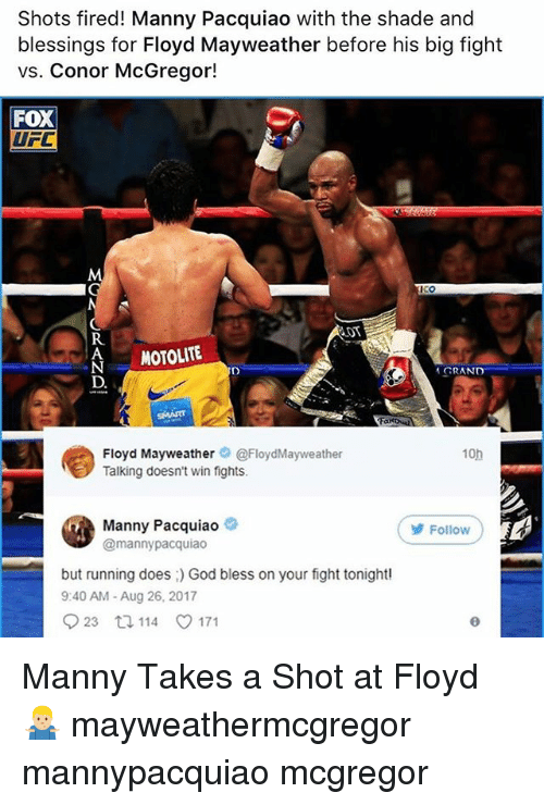 Conor McGregor, Floyd Mayweather, and God: Shots fired! Manny Pacquiao with the shade and  blessings for Floyd Mayweather before his big fight  vs. Conor McGregor!  FoX  UFC  R.  AMOTOLITE  GRAND  Floyd Mayweather。@FloydMayweather  Talking doesn't win fights.  10h  Manny Pacquiao  @mannypacquiao  Follow  but running does God bless on your fight tonight  9:40 AM- Aug 26, 2017  923 114 171 Manny Takes a Shot at Floyd 🤷🏼‍♂️ mayweathermcgregor mannypacquiao mcgregor
