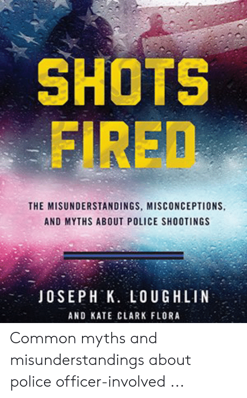 Police, Common, and Flora: SHOTS  FIRED  THE MISUNDERSTANDINGS, MISCONCEPTIONS  AND MYTHS ABOUT POLICE SHOOTINGS  JOSEPH K. LOUGHLIN  AND KATE CLARK FLORA Common myths and misunderstandings about police officer-involved ...
