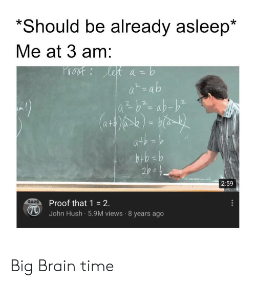 Brain, Time, and Proof: *Should be already asleep*  Me at 3 am:  Proof Ket a-b  at-ab  2  2  2  ath =b  9=44  2:59  Proof that 1 2.  John Hush 5.9M views 8 years ago  CAPE Big Brain time
