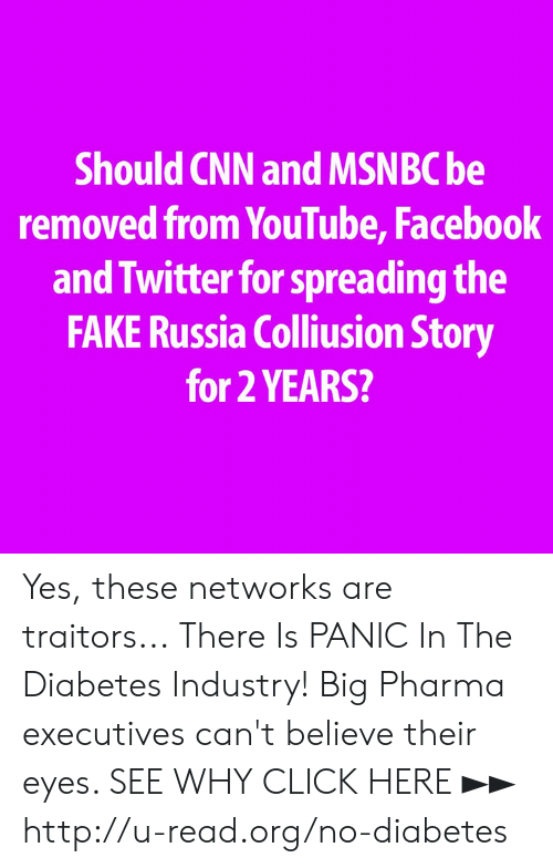 Click, cnn.com, and Facebook: Should CNN and MSNBC be  removed from YouTube, Facebook  and Twitter for spreading the  FAKE Russia Colliusion Story  for 2 YEARS? Yes, these networks are traitors...  There Is PANIC In The Diabetes Industry! Big Pharma executives can't believe their eyes. SEE WHY CLICK HERE ►► http://u-read.org/no-diabetes