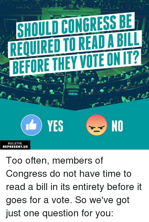 Memes, Time, and 🤖: SHOULD CONGRESS BE  REQUIRED TO READ A BILL  BEFORE THEY VOTE ON IT?  2  YES NO  BULLETIN.  REPRESENT.US Too often, members of Congress do not have time to read a bill in its entirety before it goes for a vote. So we've got just one question for you: